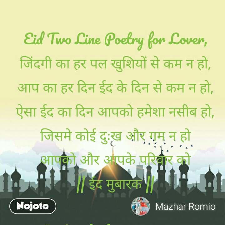Eid Two Line Poetry for Lover,  जिंदगी का हर पल खुशियों से कम न हो, आप का हर दिन ईद के दिन से कम न हो, ऐसा ईद का दिन आपको हमेशा नसीब हो, जिसमे कोई दुःख और गम न हो आपको और आपके परिवार को    ईद मुबारक     #7. Best Eid Shayari For Love In Hindi Language  समुन्दर को उसका किनारा मुबारक चाँद को सितारा मुबारक फूलो को उसकी खुशबू मुबारक दिल को उसका दिलदार मुबारक आपको और आपके परिवार को ईद का त्यौहार मुबरल…!!  #8. Bakra Eid Mubarak Shayari In Hindi  सदा हस्ते रहो हस्ते हैं फूल, दुनिया की सारे ग़म तुमें जाये भूल, चारो तरफ फैलाओं खुशिओं के गीत, इसी उम्मीद के साथ यार तुम्हें    मुबारक को ईद     #9. Ramzan Eid Mubarak Quotes In Hindi  ये दुआ मांगते हैं हम ईद के दिन बाकी न रहे आपका कोई गम ईद के दिन आपके आँगन में उतरे हर रोज खुशियों भरा चाँद और मेहेकता रहे फूलों का चमन ईद के एक दिन    ईद की हार्दिक शुभकामनाएँ     #10. Urdu Eid Mubarak SMS Messages  चुपके से चाँद की रौशनी छू जाये आपको, धीरे से ये हवा कुछ कह जाये आपको, दिल से जो चाहते हो मांग लो खुदा से, हम दुआ करते हैं मिल जाये वोह आपको..    ईद सन्देश      https://play.google.com/store/apps/details?id=com.translator_apps.eid_shayari
