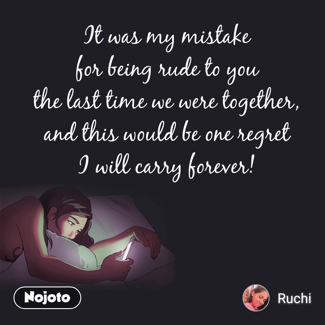 It was my mistake  for being rude to you  the last time we were together,  and this would be one regret  I will carry forever!