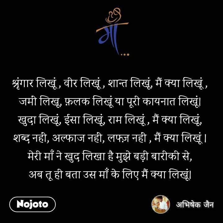 माँ श्रृंगार लिखूं , वीर लिखूं , शान्त लिखूं, मैं क्या लिखूं , जमीं लिखू, फ़लक लिखूं या पूरी कायनात लिखूं। खुदा लिखूं, ईसा लिखूं, राम लिखूं , मैं क्या लिखूं, शब्द नहीं, अल्फाज नहीं, लफ्ज़ नहीं , मैं क्या लिखूं । मेरी माँ ने खुद लिखा है मुझे बड़ी बारीकी से, अब तू ही बता उस माँ के लिए मैं क्या लिखूं।