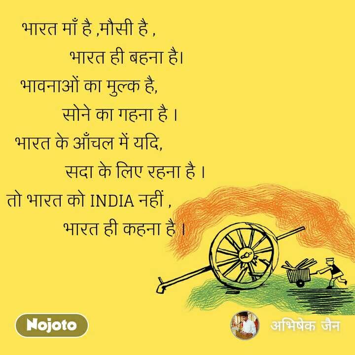 देश भारत माँ है ,मौसी है ,                  भारत ही बहना है। भावनाओं का मुल्क है,               सोने का गहना है । भारत के आँचल में यदि,                      सदा के लिए रहना है । तो भारत को INDIA नहीं ,                 भारत ही कहना है ।