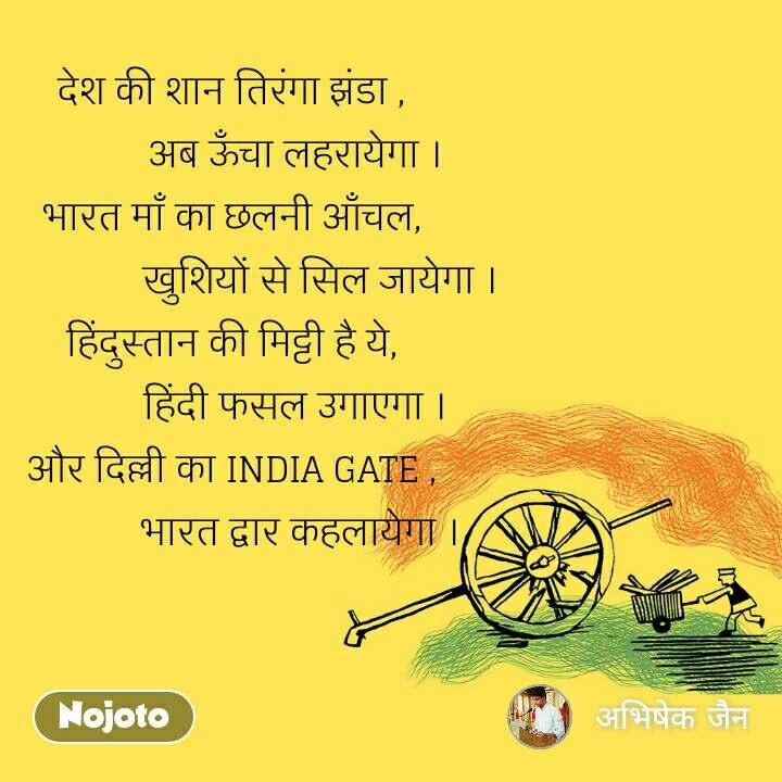 देश देश की शान तिरंगा झंडा ,              अब ऊँचा लहरायेगा । भारत माँ का छलनी आँचल,                   खुशियों से सिल जायेगा । हिंदुस्तान की मिट्टी है ये,              हिंदी फसल उगाएगा । और दिल्ली का INDIA GATE ,               भारत द्वार कहलायेगा ।