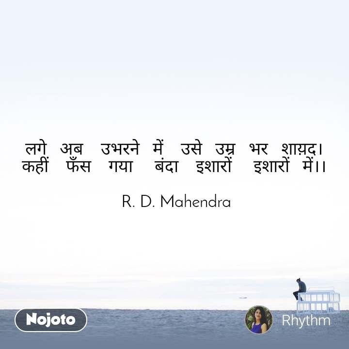 लगे   अब    उभरने   में    उसे   उम्र   भर   शाय़द। कहीं    फँस    गया     बंदा    इशारों     इशारों   में।।   R. D. Mahendra