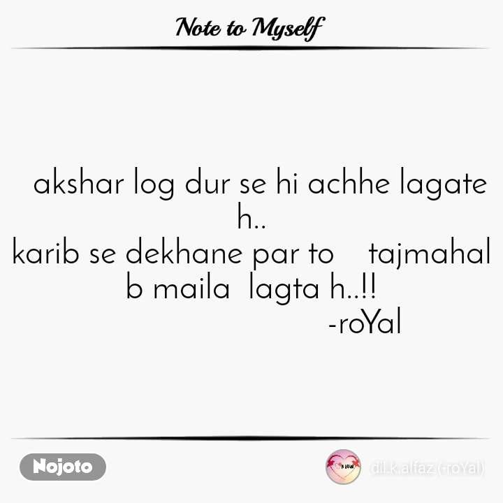 Note to Myself   akshar log dur se hi achhe lagate h.. karib se dekhane par to    tajmahal  b maila  lagta h..!!                            -roYal