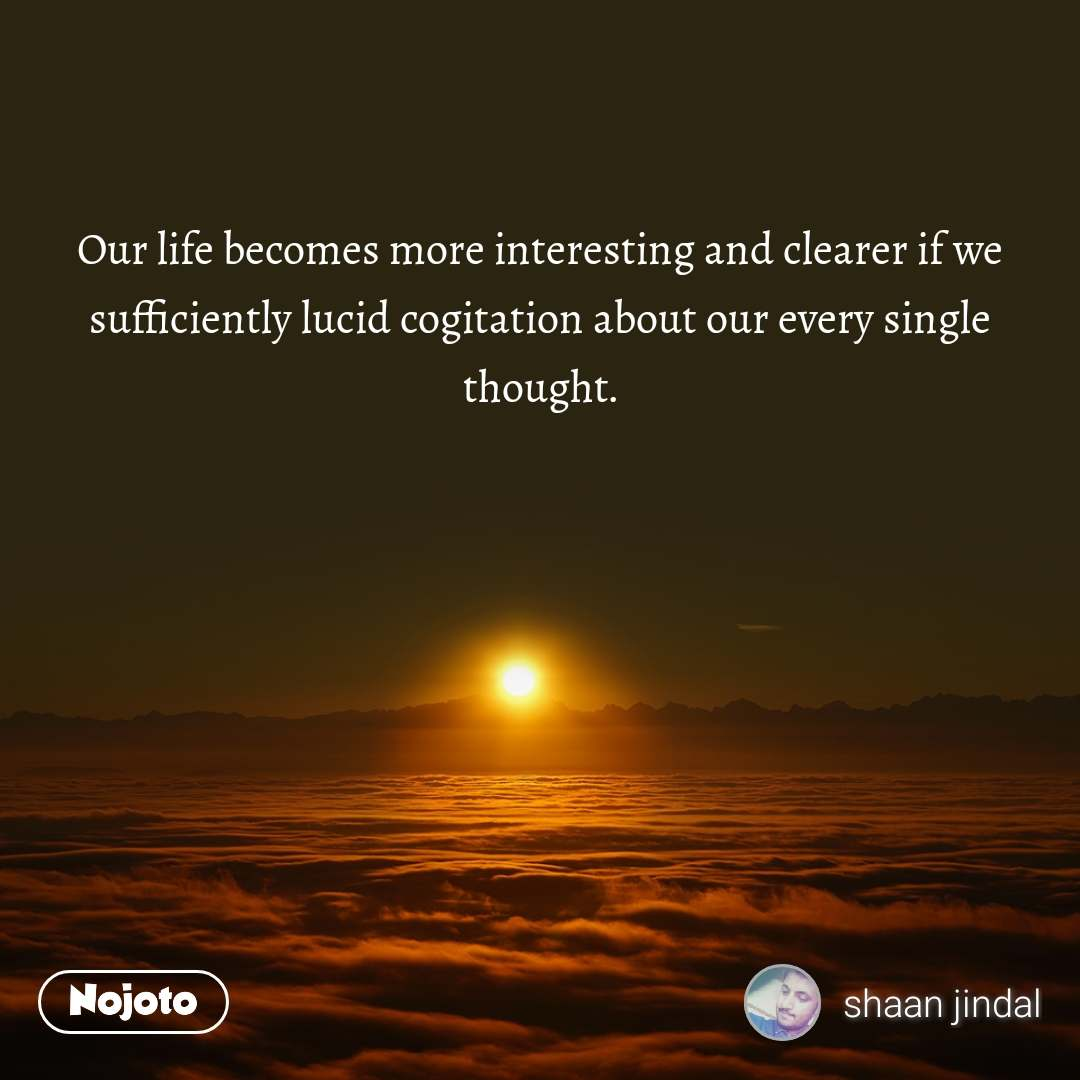 Our life becomes more interesting and clearer if we sufficiently lucid cogitation about our every single thought.