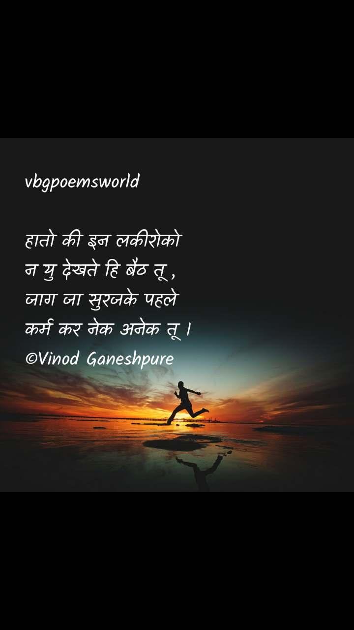 #Motivation vbgpoemsworld  हातो की इन लकीरोको न यु देखते हि बैठ तू , जाग जा सुरजके पहले कर्म कर नेक अनेक तू ।  ©Vinod Ganeshpure