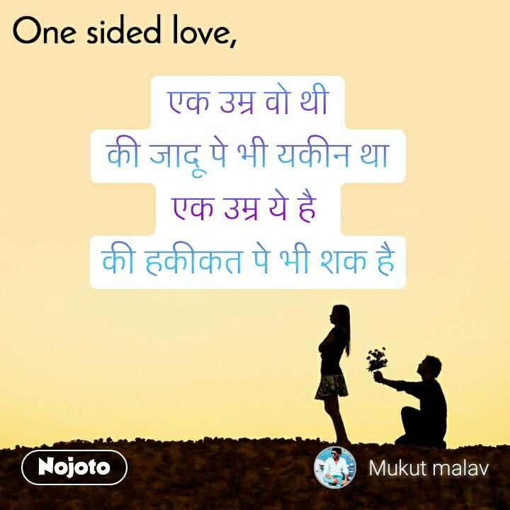One sided Love एक उम्र वो थी की जादू पे भी यकीन था एक उम्र ये है  की हकीकत पे भी शक है