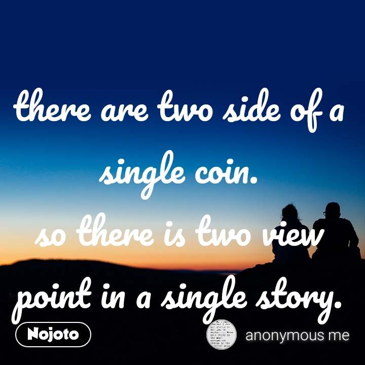 there are two side of a single coin. so there is two view point in a single story.