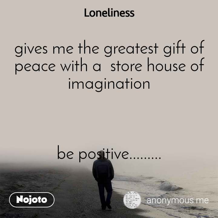 Loneliness gives me the greatest gift of peace with a  store house of imagination    be positive.........