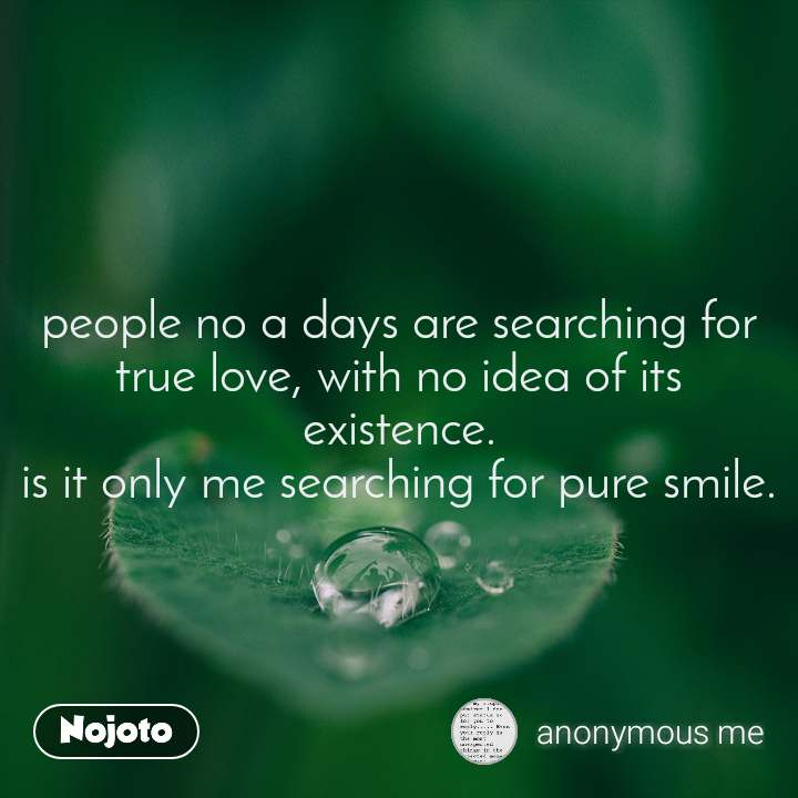 people no a days are searching for true love, with no idea of its existence. is it only me searching for pure smile.
