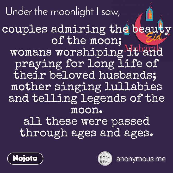 Under the moonlight I saw couples admiring the beauty of the moon; womans worshiping it and praying for long life of their beloved husbands;  mother singing lullabies and telling legends of the moon. all these were passed through ages and ages.