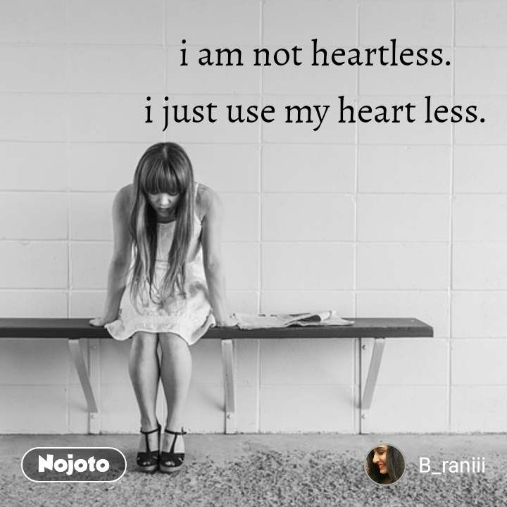 i am not heartless.  i just use my heart less.