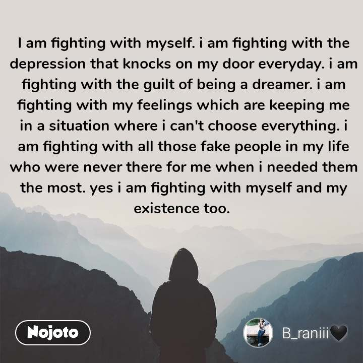 I am fighting with myself. i am fighting with the depression that knocks on my door everyday. i am fighting with the guilt of being a dreamer. i am fighting with my feelings which are keeping me in a situation where i can't choose everything. i am fighting with all those fake people in my life who were never there for me when i needed them the most. yes i am fighting with myself and my existence too.