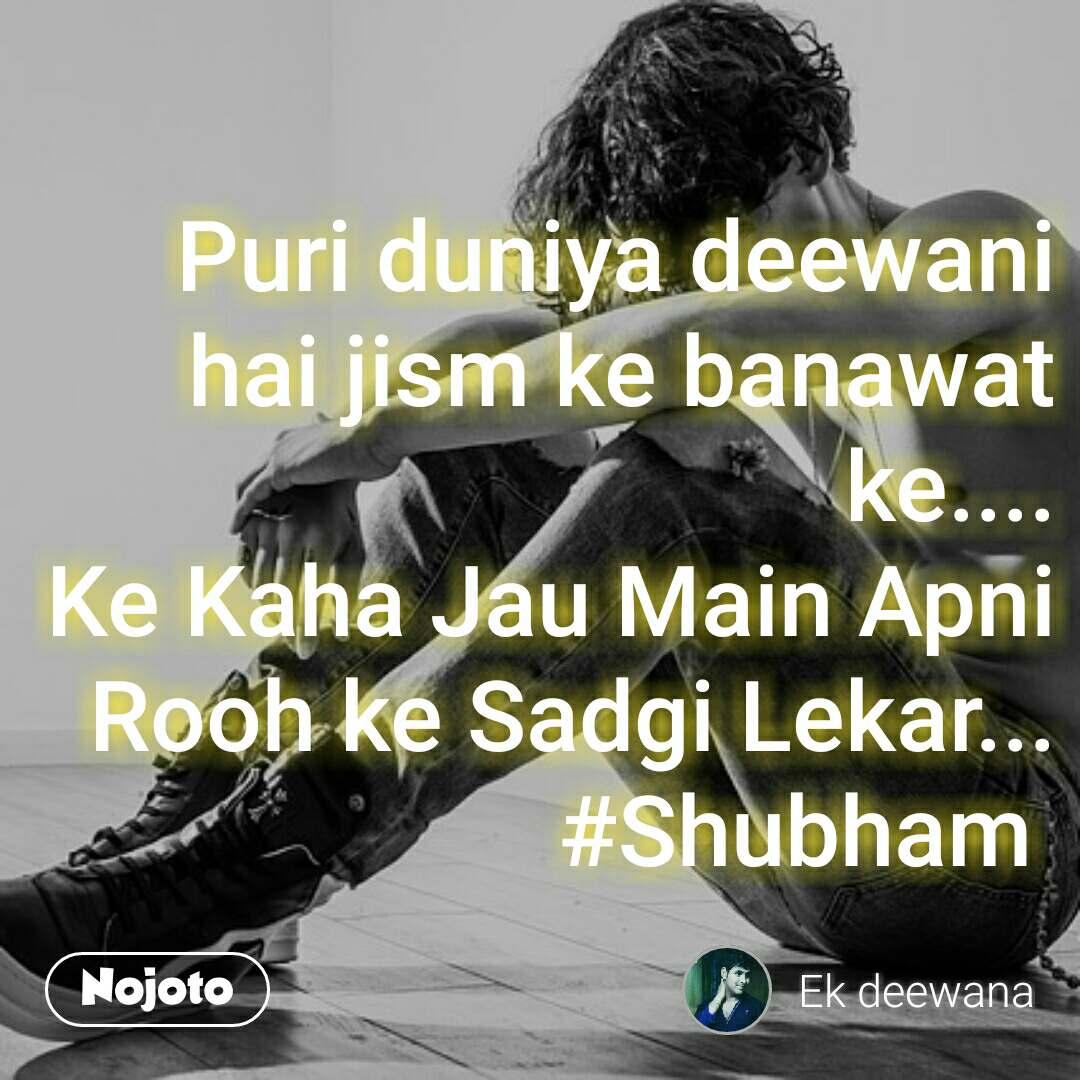 Puri duniya deewani hai jism ke banawat ke.... Ke Kaha Jau Main Apni Rooh ke Sadgi Lekar... #Shubham