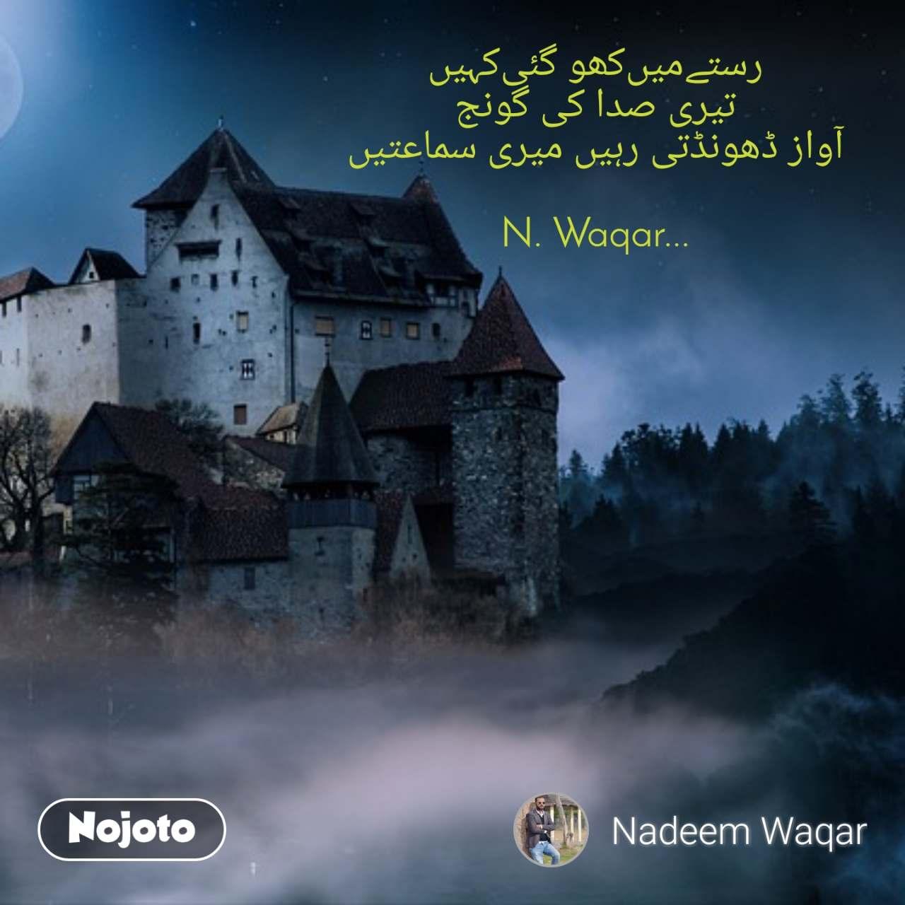 ﺭﺳﺘﮯﻣﯿﮟﮐﮭﻮ ﮔﺌﯽﮐﮩﯿﮟ ﺗﯿﺮﯼ ﺻﺪﺍ ﮐﯽ ﮔﻮﻧﺞ ﺁﻭﺍﺯ ﮈﮬﻮﻧﮉﺗﯽ ﺭﮨﯿﮟ ﻣﯿﺮﯼ ﺳﻤﺎﻋﺘﯿﮟ  N. Waqar...