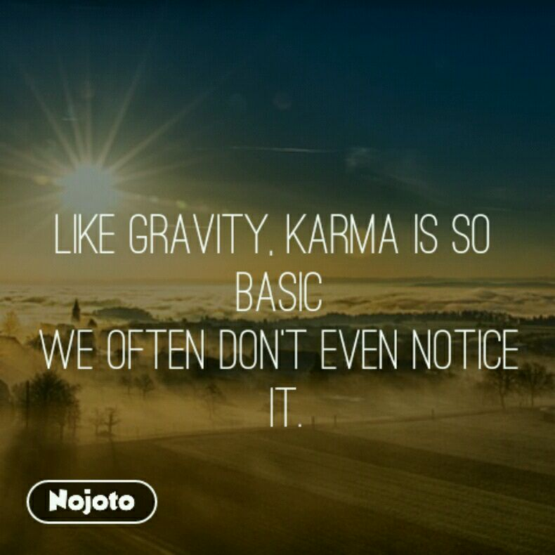 Like gravity, karma is so  basic we often don't even notice  it.