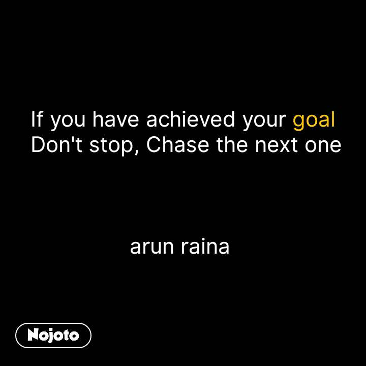 If you have achieved your goal  Don't stop, Chase the next one    arun raina  #NojotoQuote