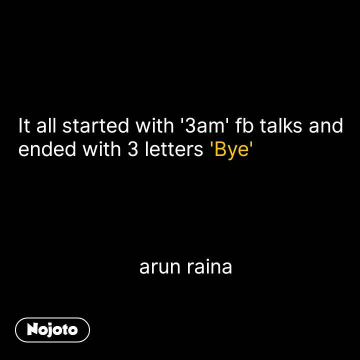 It all started with '3am' fb talks and ended with 3 letters 'Bye'                                                  arun raina #NojotoQuote