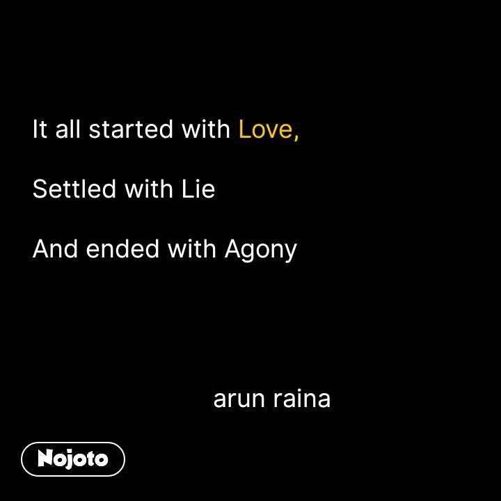 It all started with Love,  Settled with Lie  And ended with Agony                                   arun raina #NojotoQuote