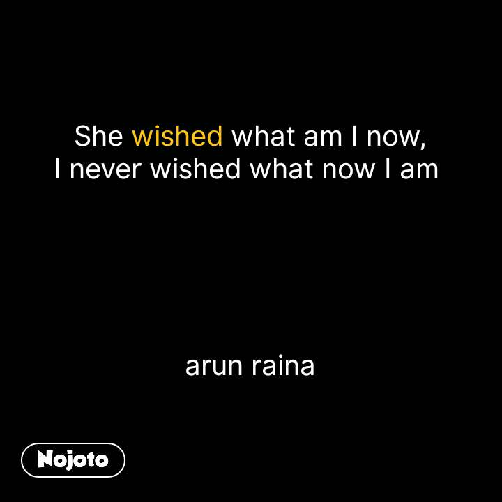 She wished what am I now, I never wished what now I am       arun raina #NojotoQuote