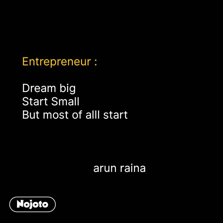 Entrepreneur :  Dream big Start Small But most of alll start                                    arun raina #NojotoQuote