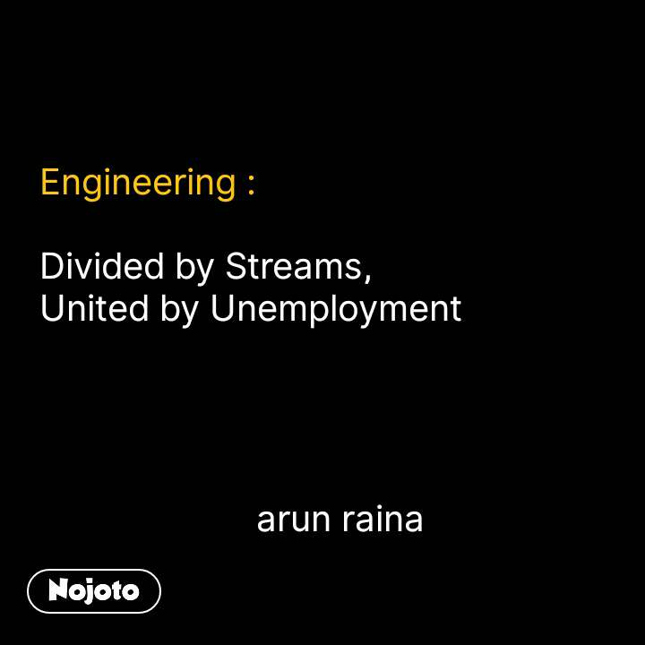 Engineering :  Divided by Streams, United by Unemployment                           arun raina #NojotoQuote