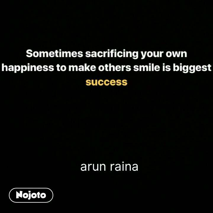sometimes sacrificing your own happiness to make others smile is biggest success   arun raina #NojotoQuote