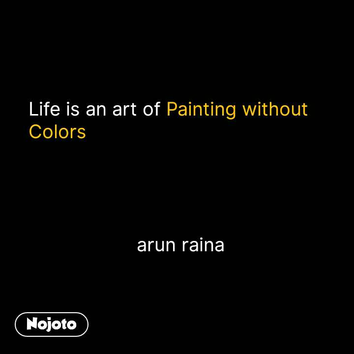 Life is an art of Painting without       Colors                           arun raina #NojotoQuote