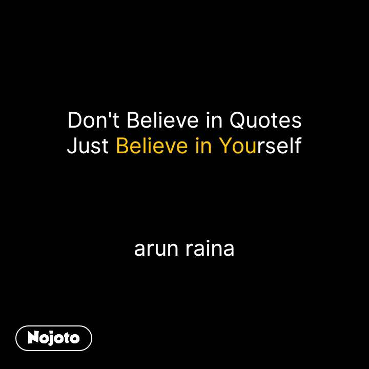 Don't Believe in Quotes Just Believe in Yourself    arun raina #NojotoQuote