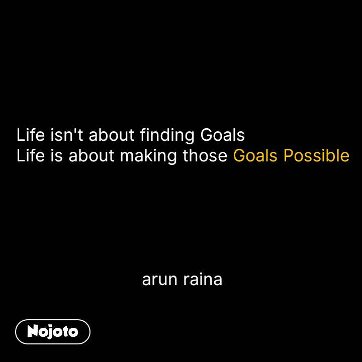 Life isn't about finding Goals Life is about making those Goals Possible                               arun raina #NojotoQuote