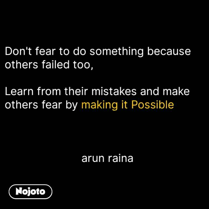 Don't feqr to do something because others failed too, learn from their midtakes and make others fear by making it possible     arun raina  #NojotoQuote