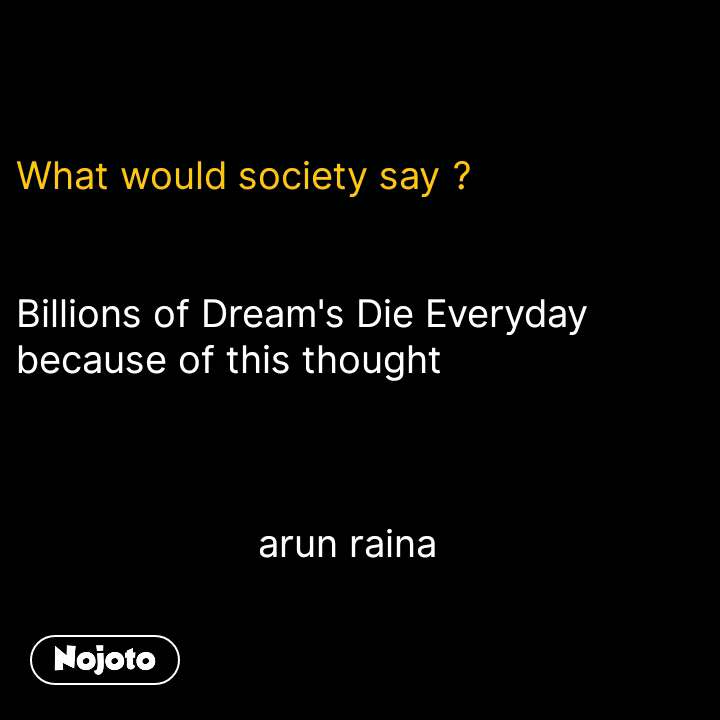 What would society say ?   Billions of Dream's Die Everyday because of this thought                          arun raina #NojotoQuote
