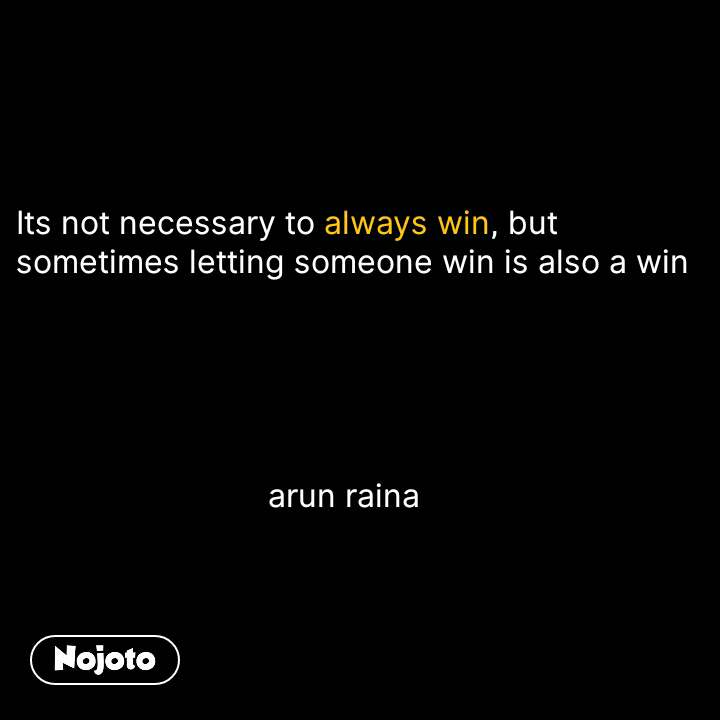 Its not necessary to always win, but sometimes letting someone win is also a win                                  arun raina #NojotoQuote