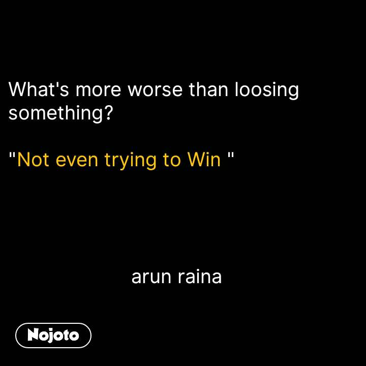 "What's more worse than loosing something?  ""Not even trying to Win ""                           arun raina #NojotoQuote"