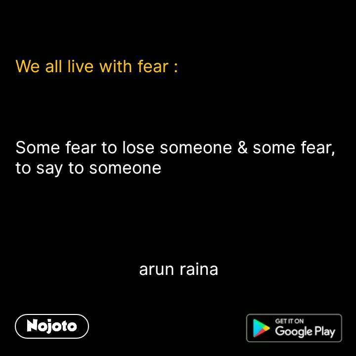 We all live with fear :    Some fear to lose someone & some fear, to say to someone                              arun raina