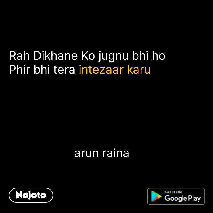 Rah Dikhane Ko jugnu bhi ho Phir bhi tera intezaar karu                          arun raina