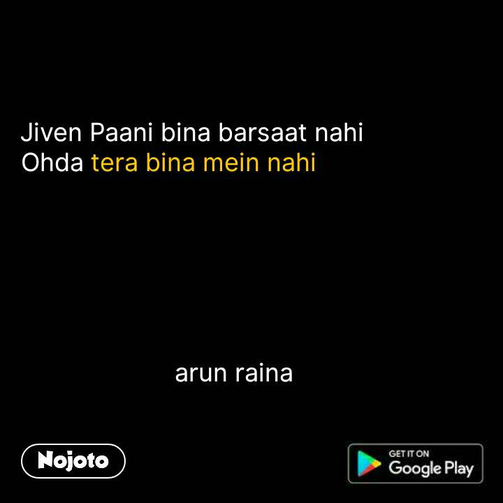 Jiven Paani bina barsaat nahi Ohda tera bina mein nahi                                          arun raina