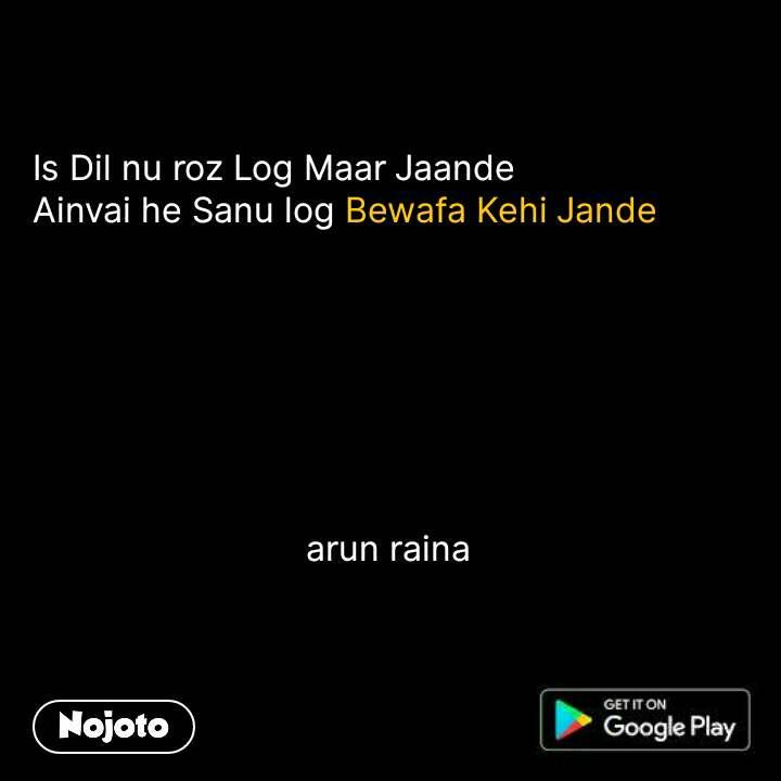 Is Dil nu roz Log Maar Jaande Ainvai he Sanu log Bewafa Kehi Jande                                         arun raina