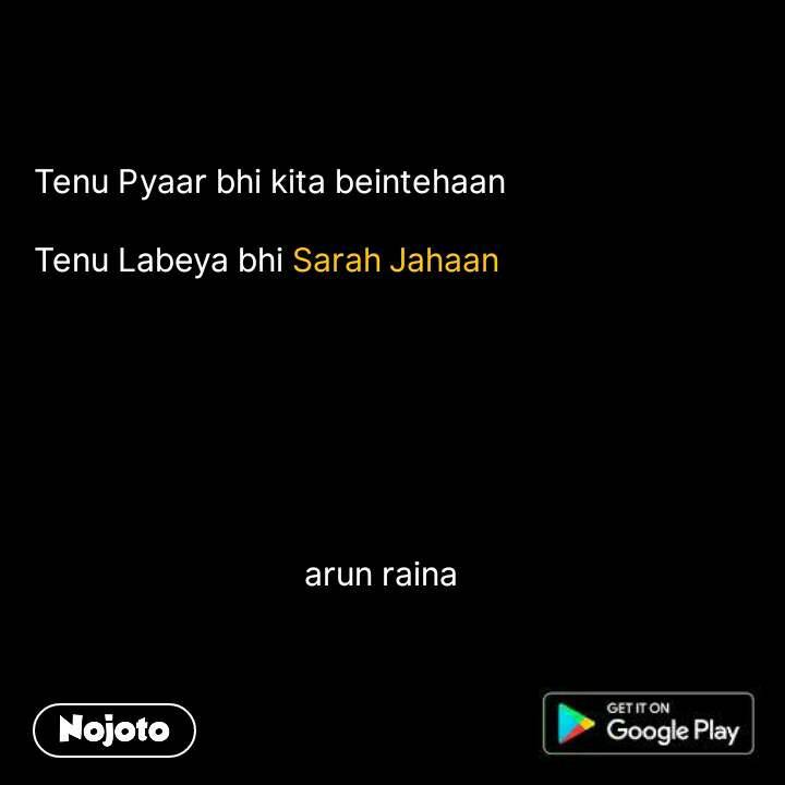 Tenu Pyaar bhi kita beintehaan  Tenu Labeya bhi Sarah Jahaan                                       arun raina