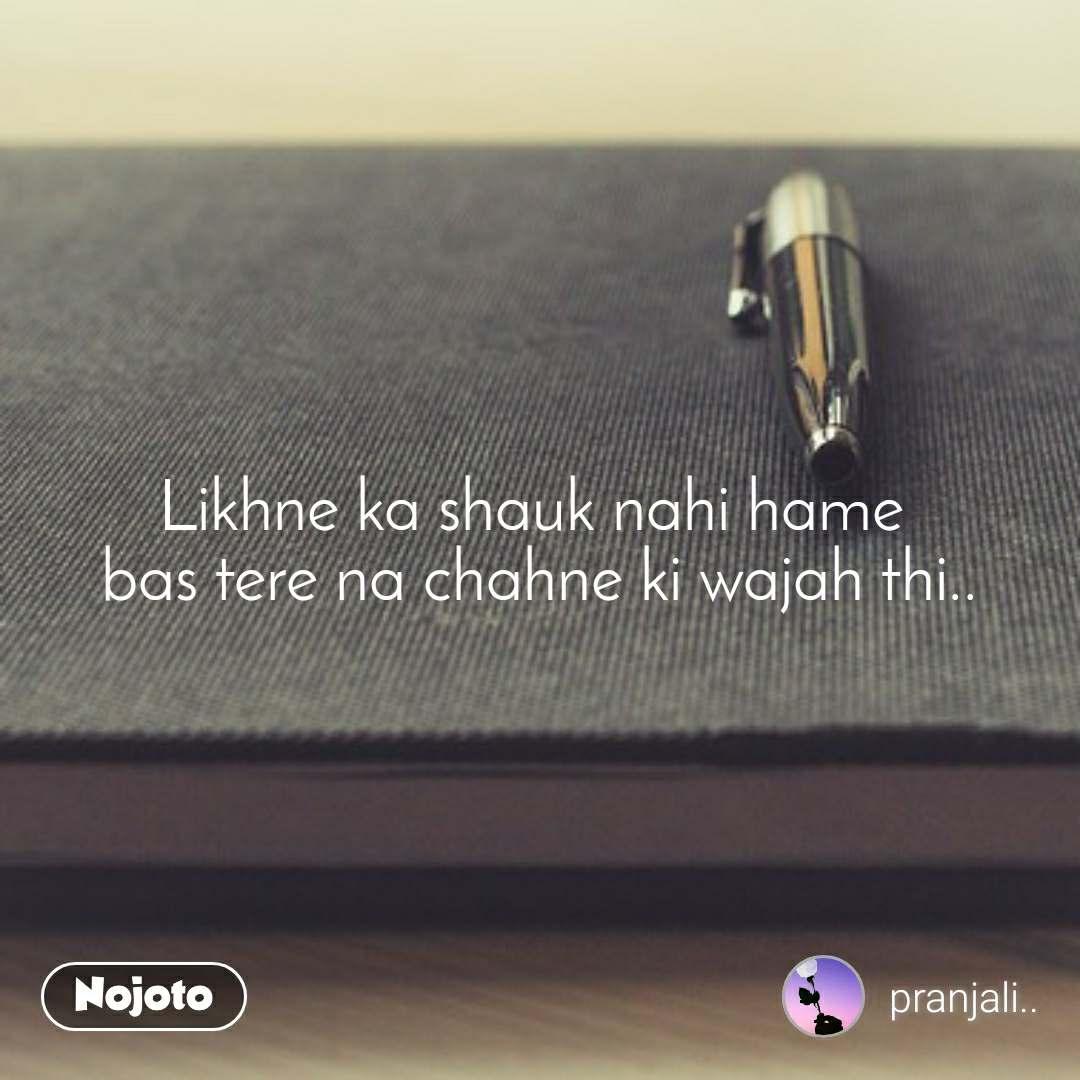 Likhne ka shauk nahi hame  bas tere na chahne ki wajah thi..