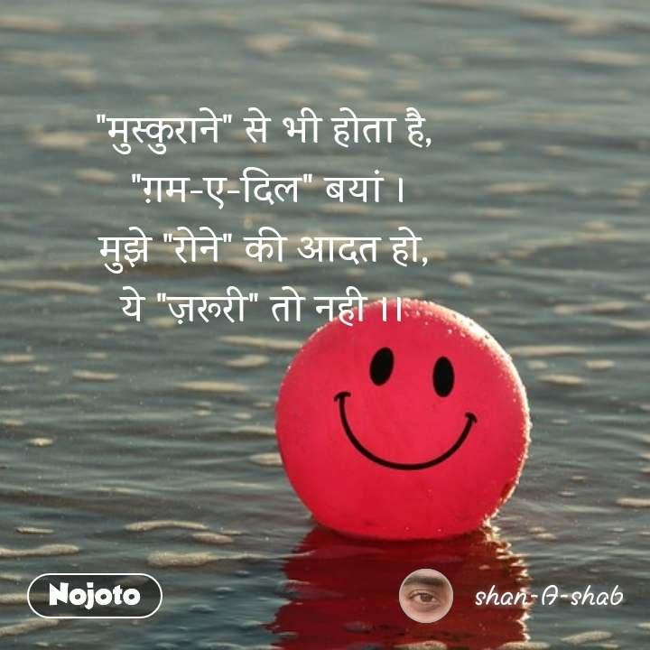 """""""मुस्कुराने"""" से भी होता है,  """"ग़म-ए-दिल"""" बयां । मुझे """"रोने"""" की आदत हो, ये """"ज़रूरी"""" तो नही ।।"""