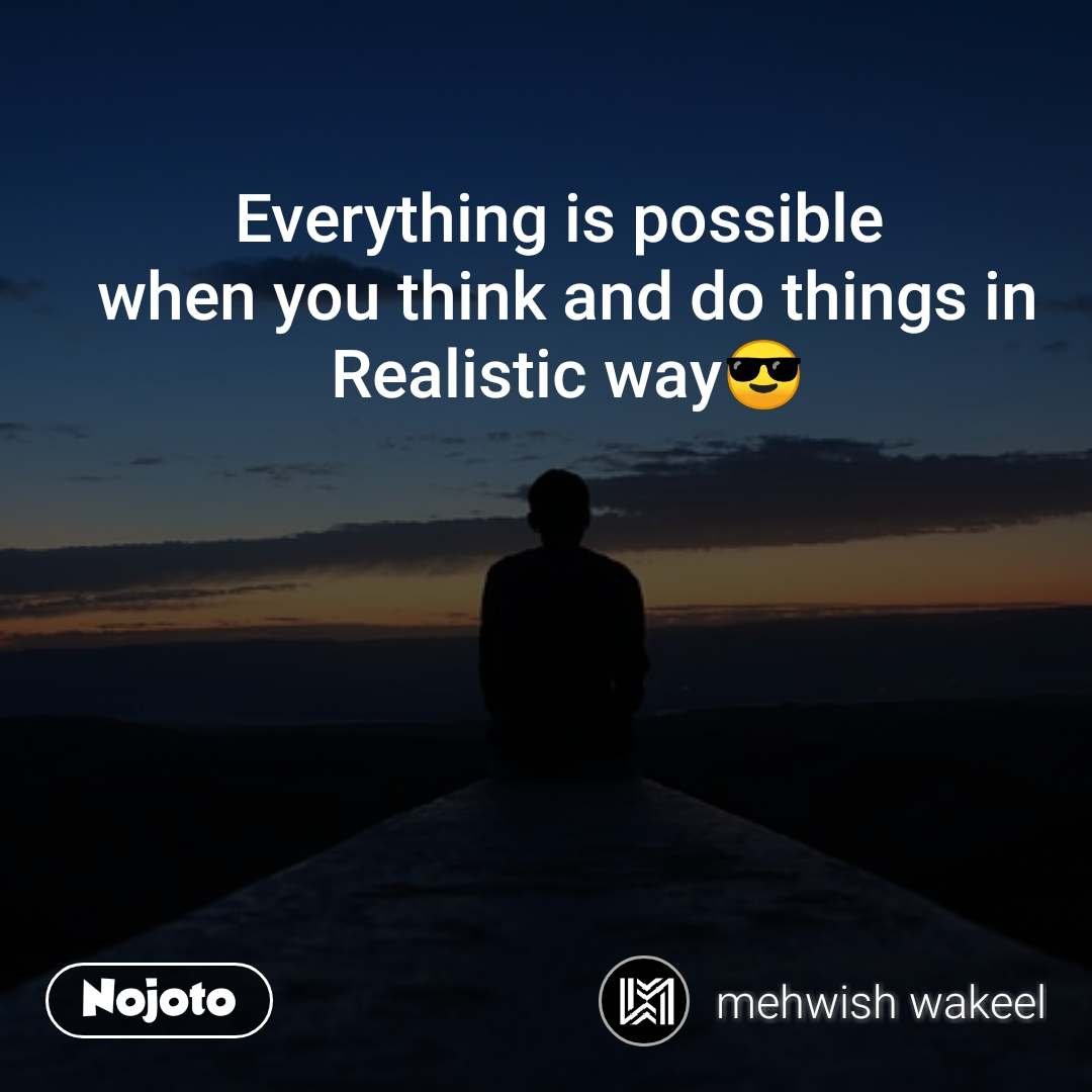 Everything is possible  when you think and do things in Realistic way😎