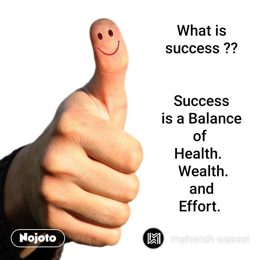 What is success ??   Success  is a Balance  of  Health.    Wealth.  and  Effort.