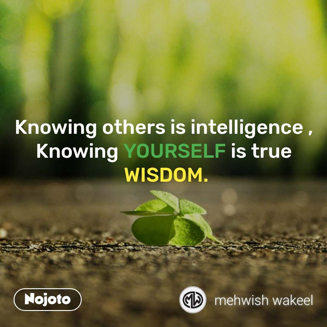 Knowing others is intelligence , Knowing YOURSELF is true  WISDOM.