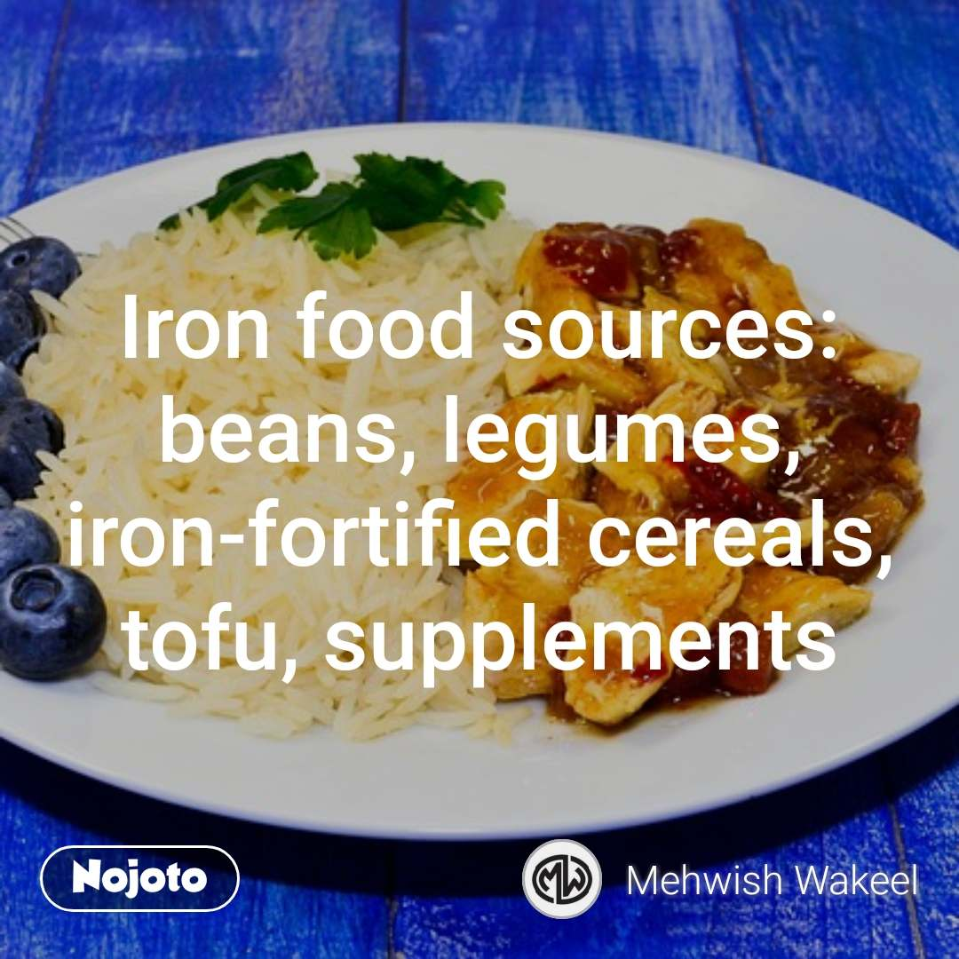 Iron food sources: beans, legumes, iron-fortified cereals, tofu, supplements