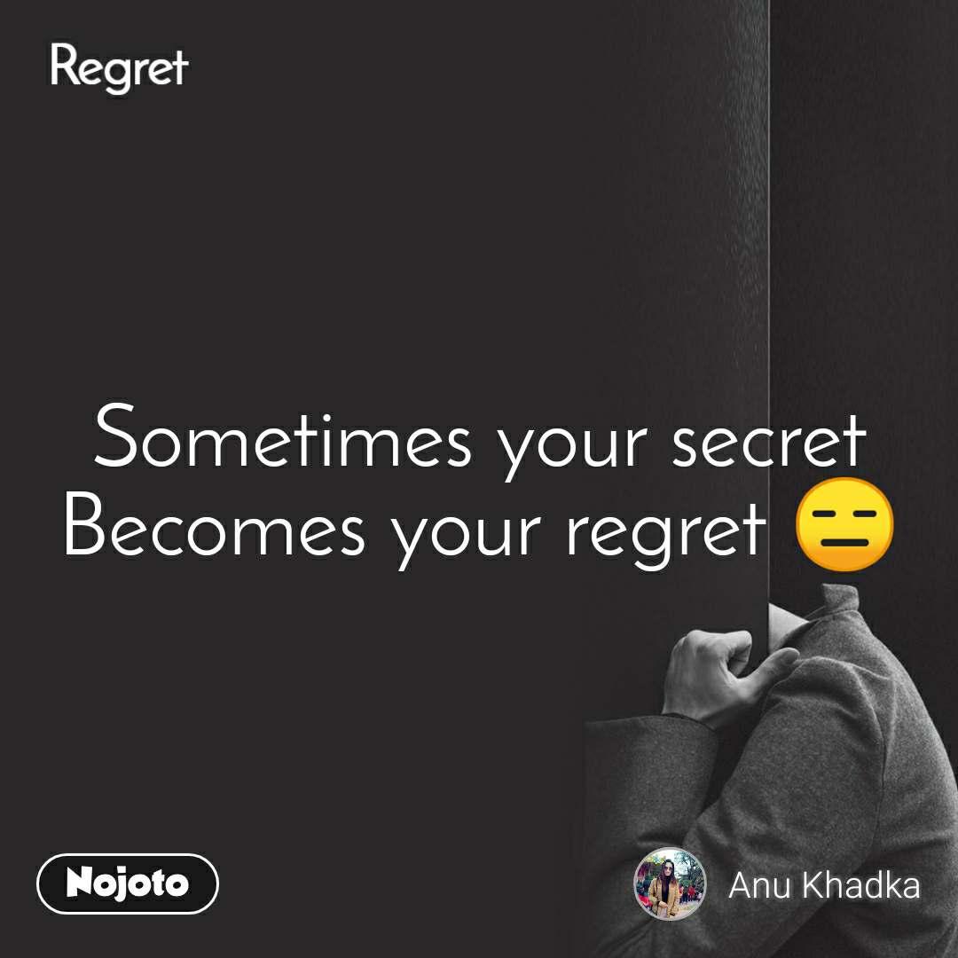 Regret  Sometimes your secret  Becomes your regret 😑