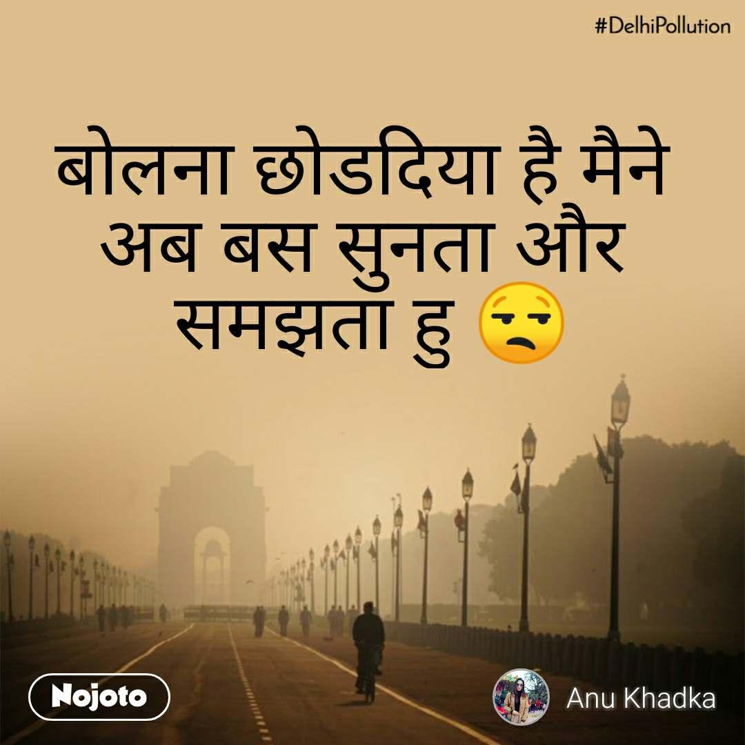 #DelhiPollution बोलना छोडदिया है मैने अब बस सुनता और  समझता हु 😒
