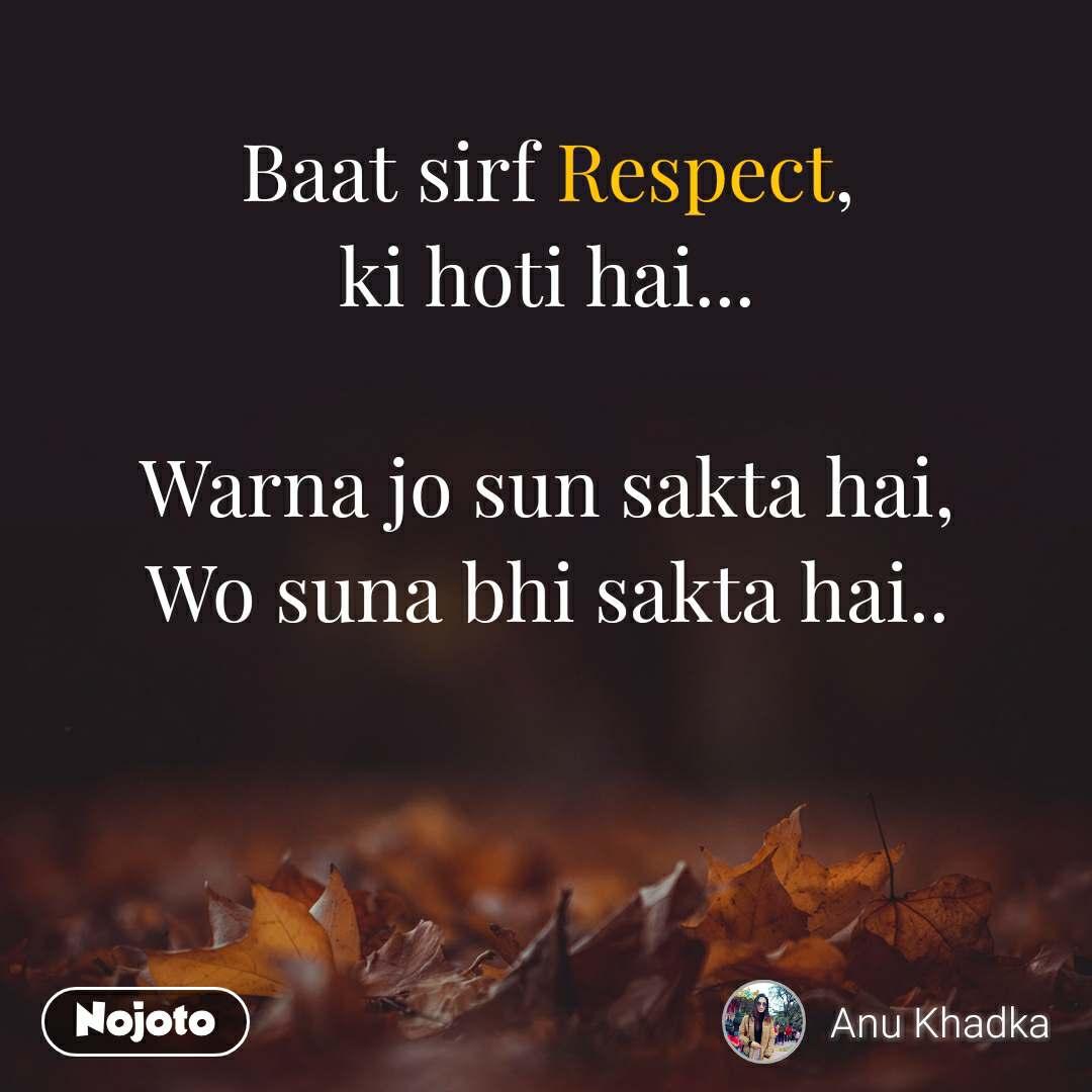 Baat sirf Respect, ki hoti hai...  Warna jo sun sakta hai, Wo suna bhi sakta hai..