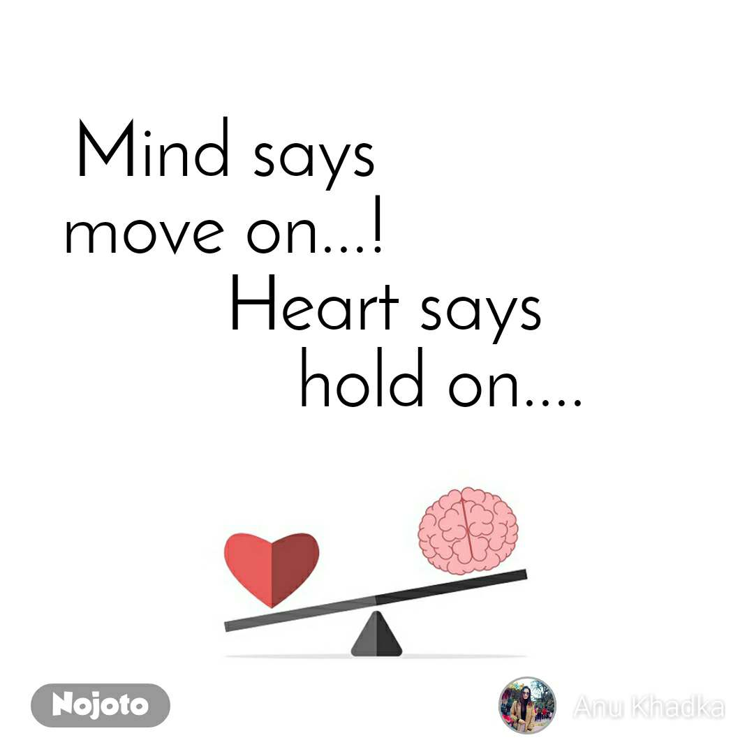 Mind says move on...!                  Heart says                        hold on....