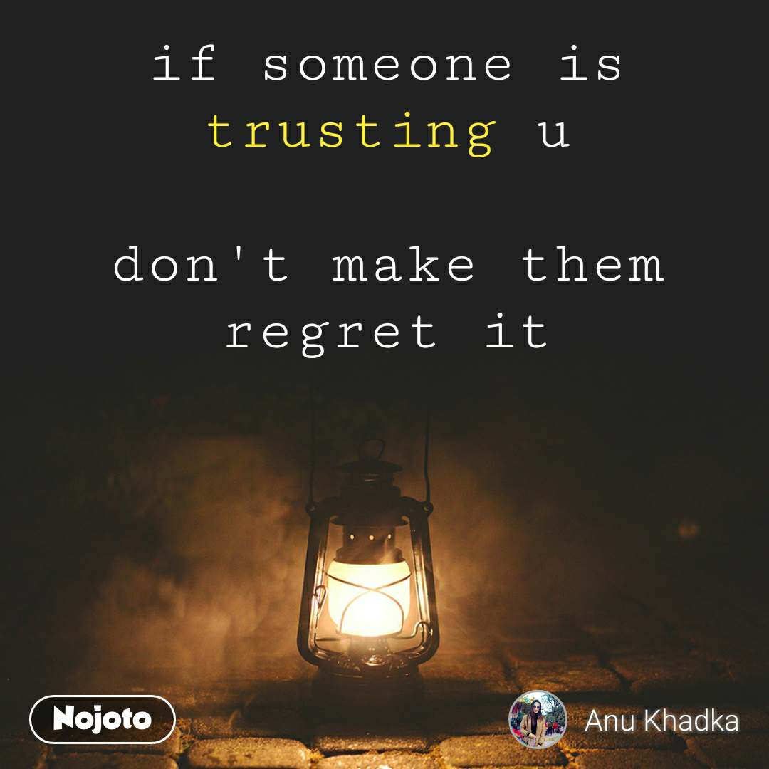 if someone is trusting u  don't make them regret it