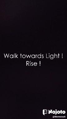 Walk towards Light ! Rise !